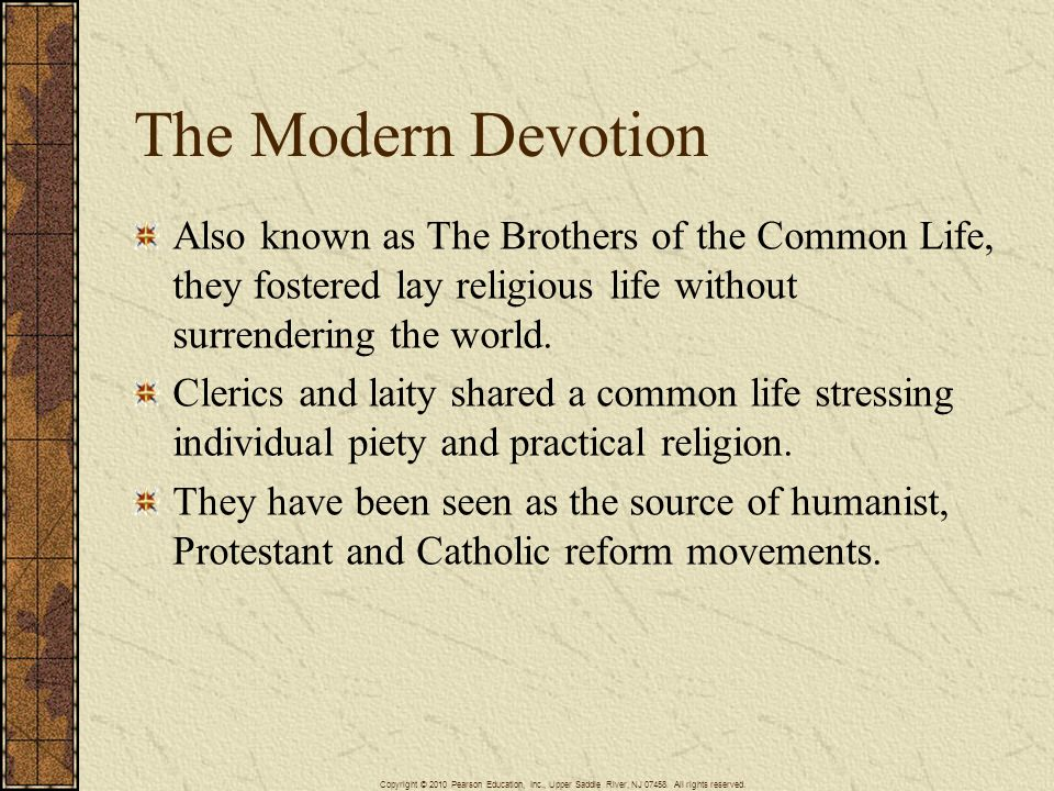 The Modern Devotion Also known as The Brothers of the Common Life, they fostered lay religious life without surrendering the world. Clerics and laity