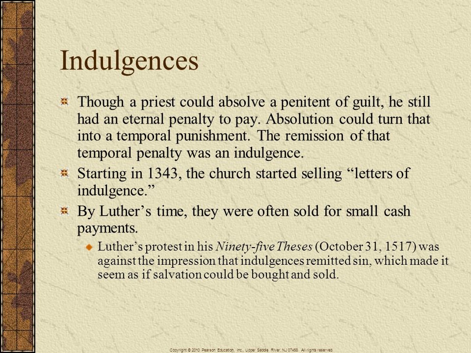 Indulgences Though a priest could absolve a penitent of guilt, he still had an eternal penalty to pay. Absolution could turn that into a temporal puni