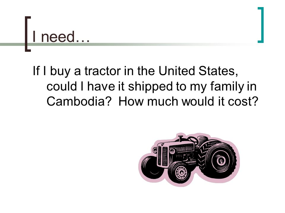 I need… If I buy a tractor in the United States, could I have it shipped to my family in Cambodia.