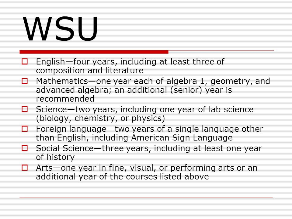 WSU Englishfour years, including at least three of composition and literature Mathematicsone year each of algebra 1, geometry, and advanced algebra; an additional (senior) year is recommended Sciencetwo years, including one year of lab science (biology, chemistry, or physics) Foreign languagetwo years of a single language other than English, including American Sign Language Social Sciencethree years, including at least one year of history Artsone year in fine, visual, or performing arts or an additional year of the courses listed above