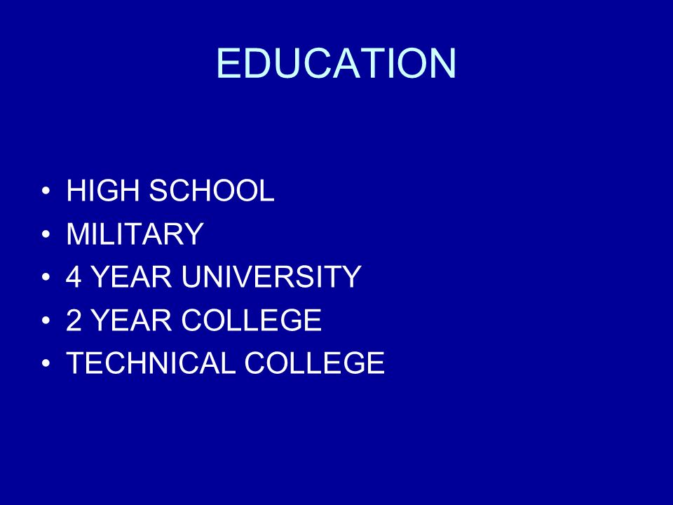 EDUCATION HIGH SCHOOL MILITARY 4 YEAR UNIVERSITY 2 YEAR COLLEGE TECHNICAL COLLEGE