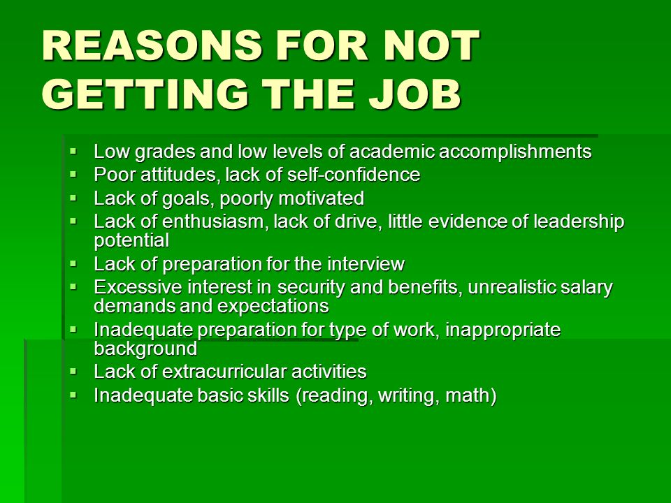 REASONS FOR NOT GETTING THE JOB Low grades and low levels of academic accomplishments Low grades and low levels of academic accomplishments Poor attitudes, lack of self-confidence Poor attitudes, lack of self-confidence Lack of goals, poorly motivated Lack of goals, poorly motivated Lack of enthusiasm, lack of drive, little evidence of leadership potential Lack of enthusiasm, lack of drive, little evidence of leadership potential Lack of preparation for the interview Lack of preparation for the interview Excessive interest in security and benefits, unrealistic salary demands and expectations Excessive interest in security and benefits, unrealistic salary demands and expectations Inadequate preparation for type of work, inappropriate background Inadequate preparation for type of work, inappropriate background Lack of extracurricular activities Lack of extracurricular activities Inadequate basic skills (reading, writing, math) Inadequate basic skills (reading, writing, math)