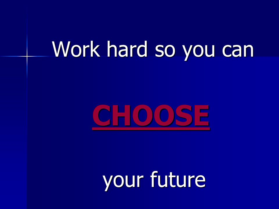 Work hard so you can Work hard so you can CHOOSE CHOOSE your future your future