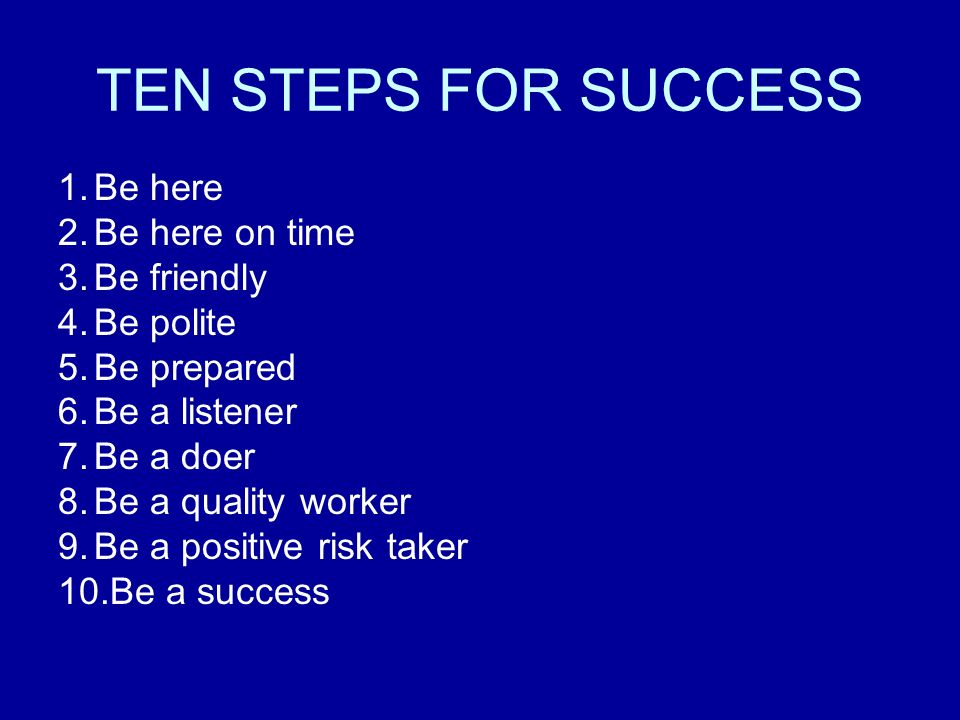 TEN STEPS FOR SUCCESS 1.Be here 2.Be here on time 3.Be friendly 4.Be polite 5.Be prepared 6.Be a listener 7.Be a doer 8.Be a quality worker 9.Be a positive risk taker 10.Be a success
