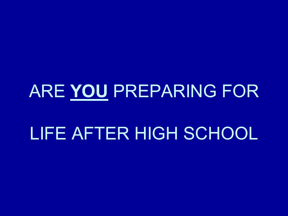 ARE YOU PREPARING FOR LIFE AFTER HIGH SCHOOL