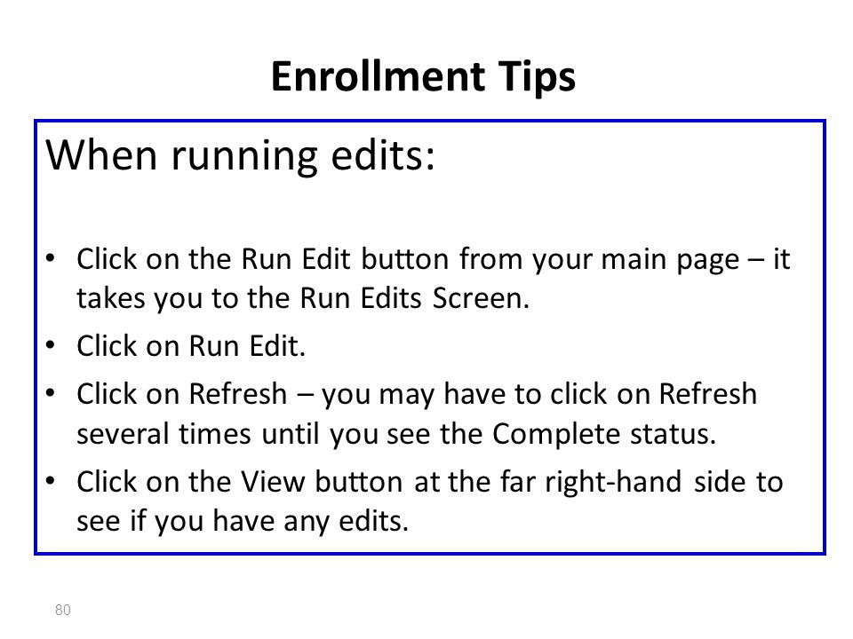 80 Enrollment Tips When running edits: Click on the Run Edit button from your main page – it takes you to the Run Edits Screen. Click on Run Edit. Cli
