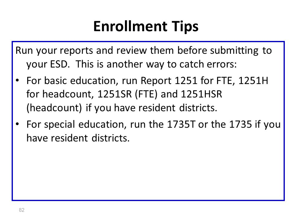 82 Enrollment Tips Run your reports and review them before submitting to your ESD. This is another way to catch errors: For basic education, run Repor