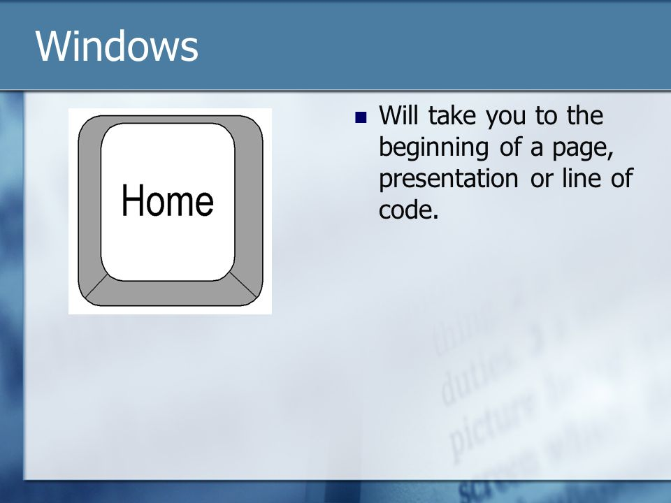Will take you to the beginning of a page, presentation or line of code. Windows