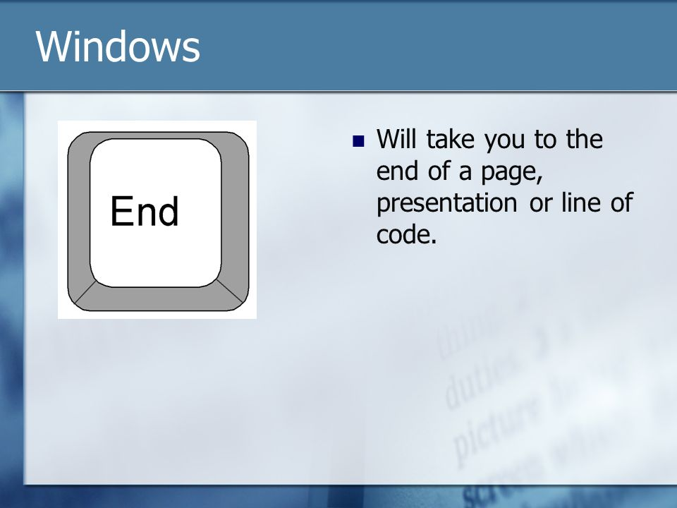 Will take you to the end of a page, presentation or line of code. Windows