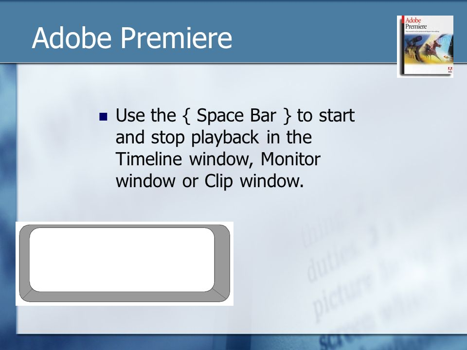 Use the { Space Bar } to start and stop playback in the Timeline window, Monitor window or Clip window.