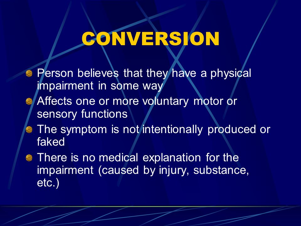 CONVERSION Person believes that they have a physical impairment in some way Affects one or more voluntary motor or sensory functions The symptom is no