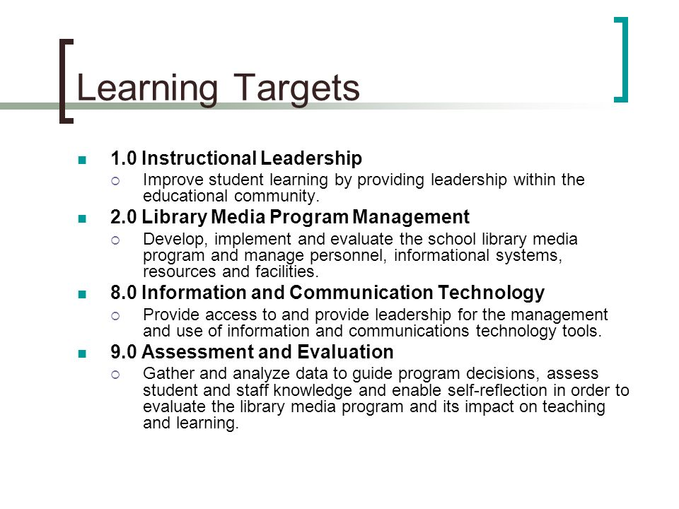 Learning Targets 1.0 Instructional Leadership Improve student learning by providing leadership within the educational community.