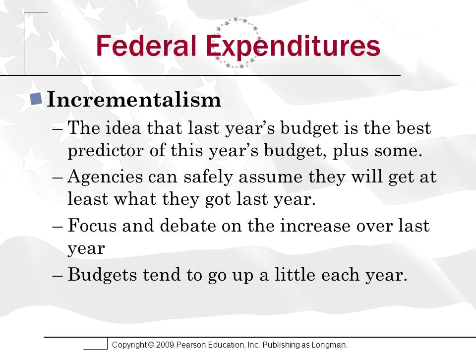 Copyright © 2009 Pearson Education, Inc. Publishing as Longman. Federal Expenditures Incrementalism –The idea that last years budget is the best predi