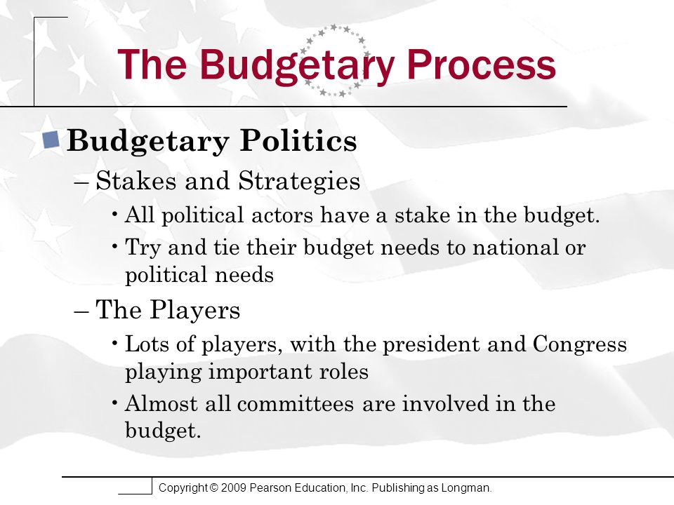 Copyright © 2009 Pearson Education, Inc. Publishing as Longman. The Budgetary Process Budgetary Politics –Stakes and Strategies All political actors h