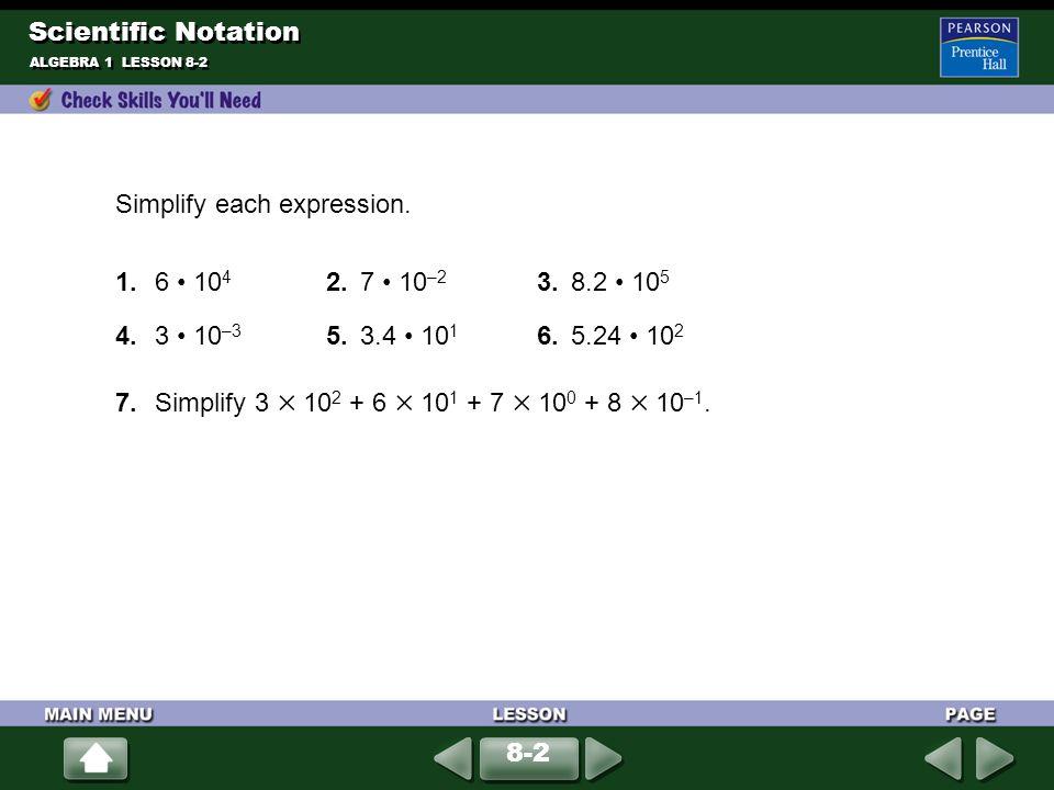 ALGEBRA 1 LESSON 8-2 Simplify each expression. 1.6 10 4 2.7 10 –2 3.8.2 10 5 4.3 10 –3 5.3.4 10 1 6.5.24 10 2 7.Simplify 3 10 2 + 6 10 1 + 7 10 0 + 8