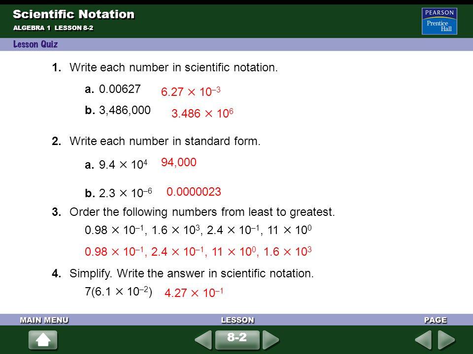 ALGEBRA 1 LESSON 8-2 1.Write each number in scientific notation. a. 0.00627 b. 3,486,000 2.Write each number in standard form. a. 9.4 10 4 b. 2.3 10 –