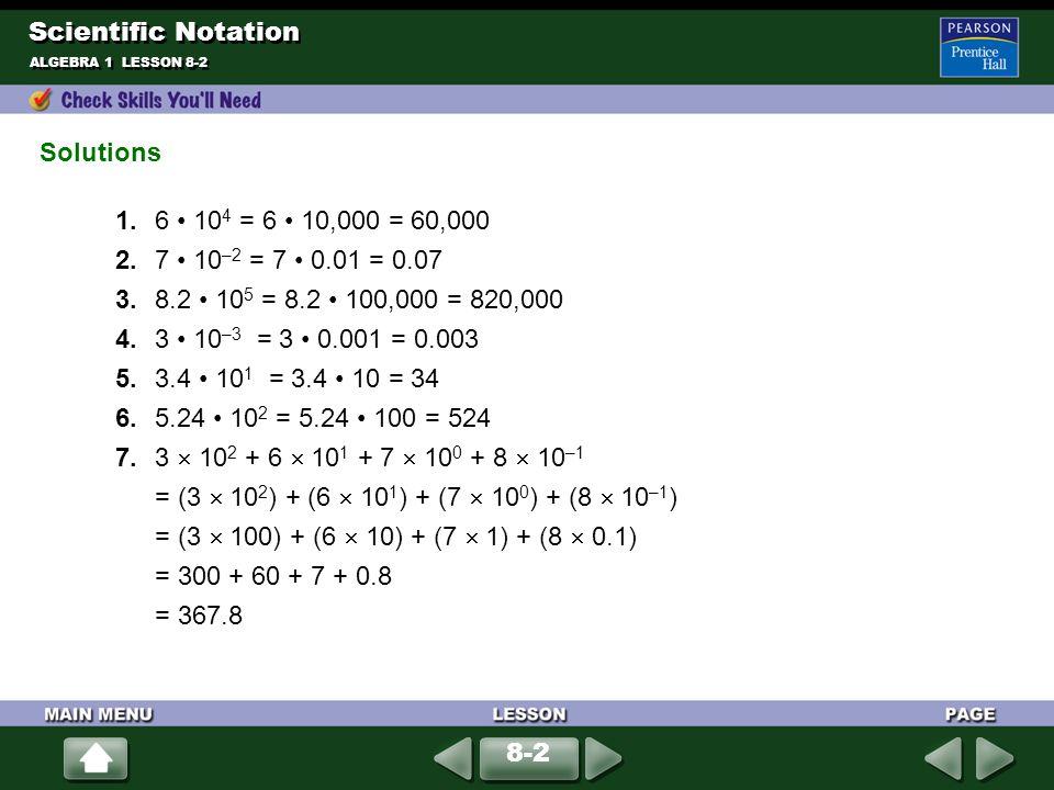 ALGEBRA 1 LESSON 8-2 1. 6 10 4 = 6 10,000 = 60,000 2. 7 10 –2 = 7 0.01 = 0.07 3. 8.2 10 5 = 8.2 100,000 = 820,000 4. 3 10 –3 = 3 0.001 = 0.003 5. 3.4