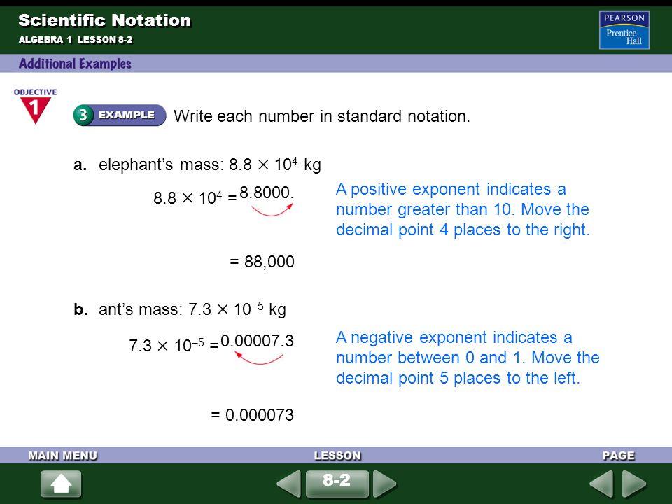 Write each number in standard notation. a. elephants mass: 8.8 10 4 kg = 88,000 b. ants mass: 7.3 10 –5 kg = 0.000073 ALGEBRA 1 LESSON 8-2 8.8 10 4 =