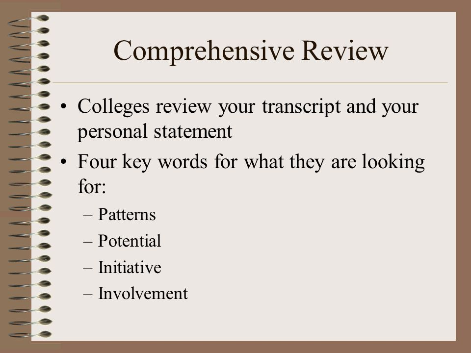 Comprehensive Review Colleges review your transcript and your personal statement Four key words for what they are looking for: –Patterns –Potential –Initiative –Involvement