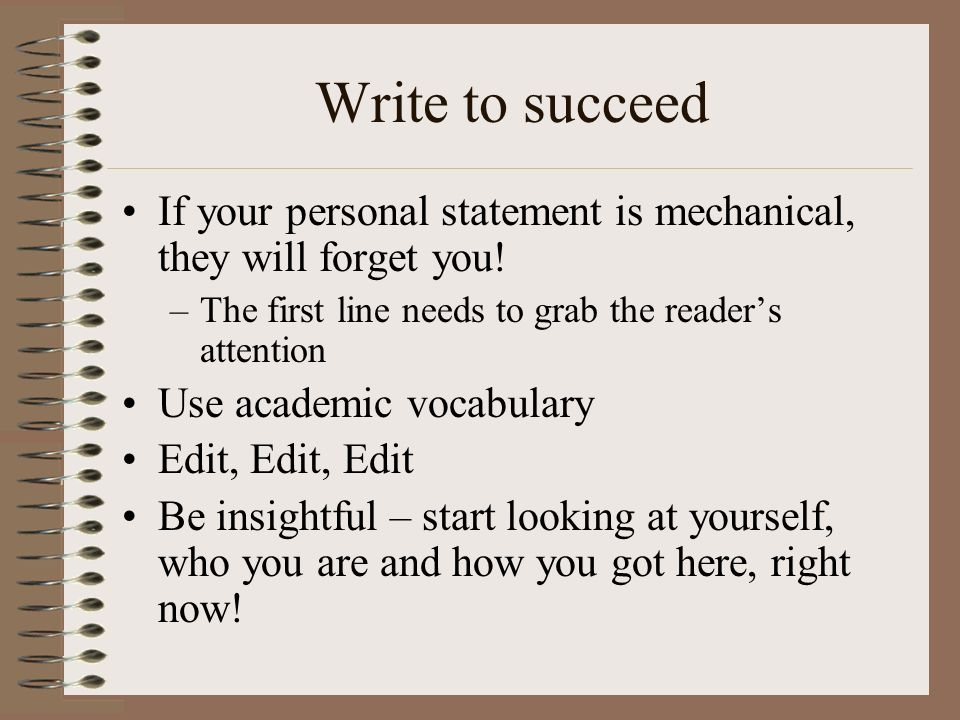 Write to succeed If your personal statement is mechanical, they will forget you! –The first line needs to grab the readers attention Use academic voca