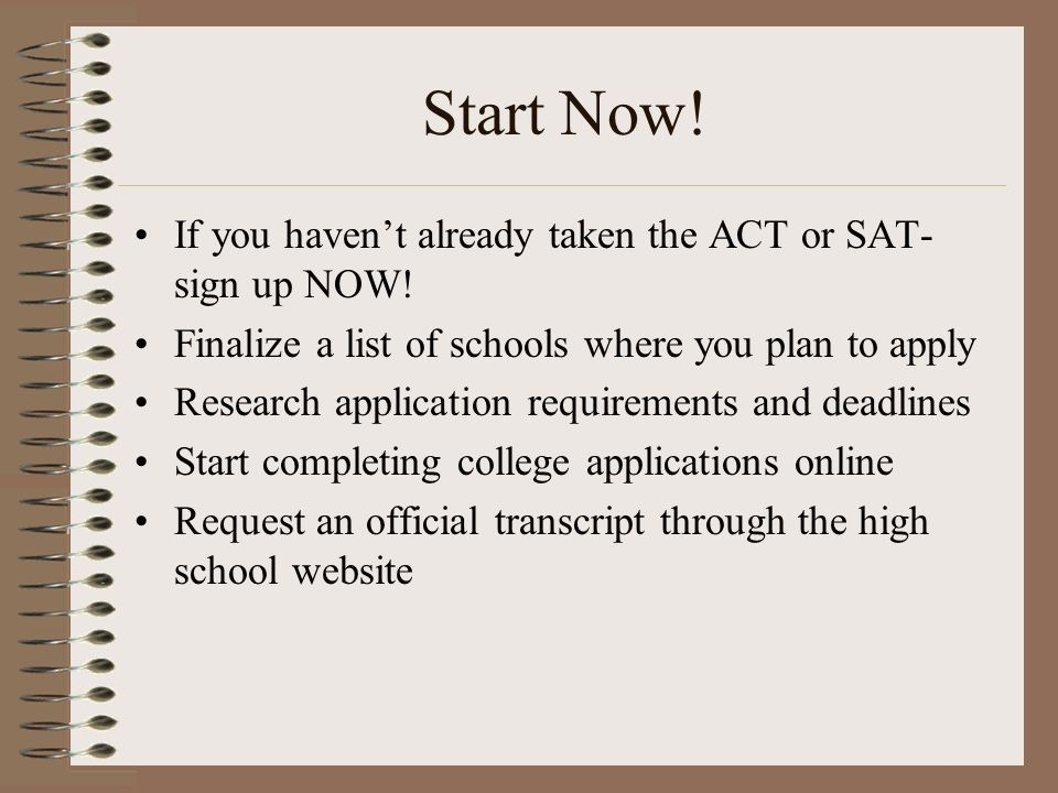 Start Now! If you havent already taken the ACT or SAT- sign up NOW! Finalize a list of schools where you plan to apply Research application requiremen
