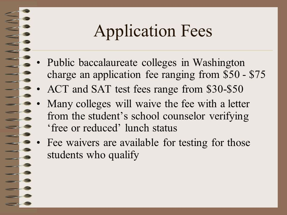 Application Fees Public baccalaureate colleges in Washington charge an application fee ranging from $50 - $75 ACT and SAT test fees range from $30-$50