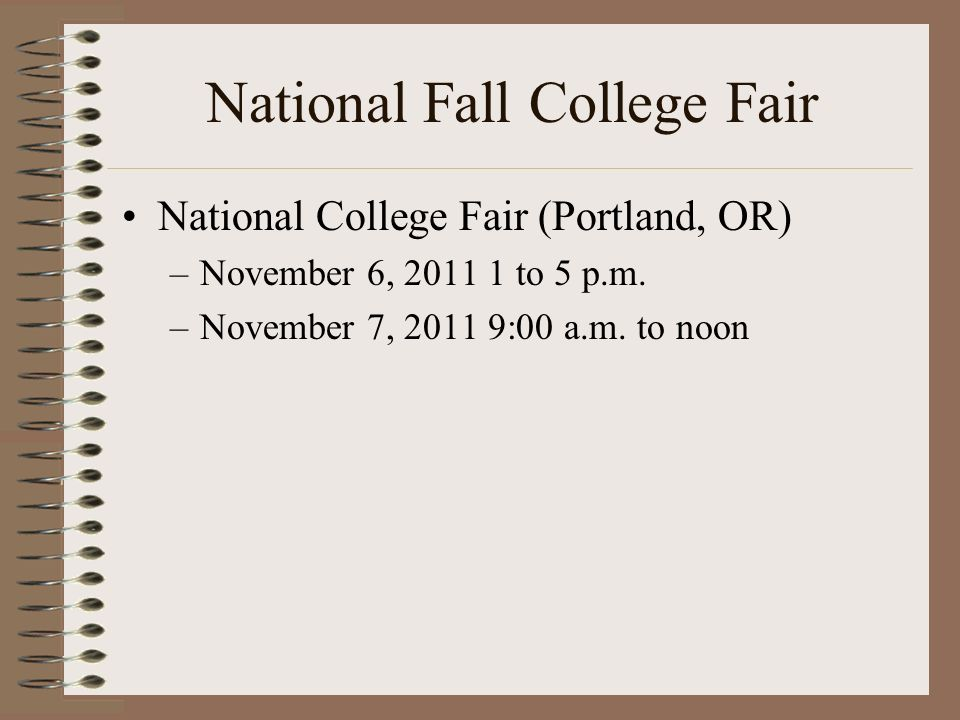 National Fall College Fair National College Fair (Portland, OR) –November 6, 2011 1 to 5 p.m. –November 7, 2011 9:00 a.m. to noon