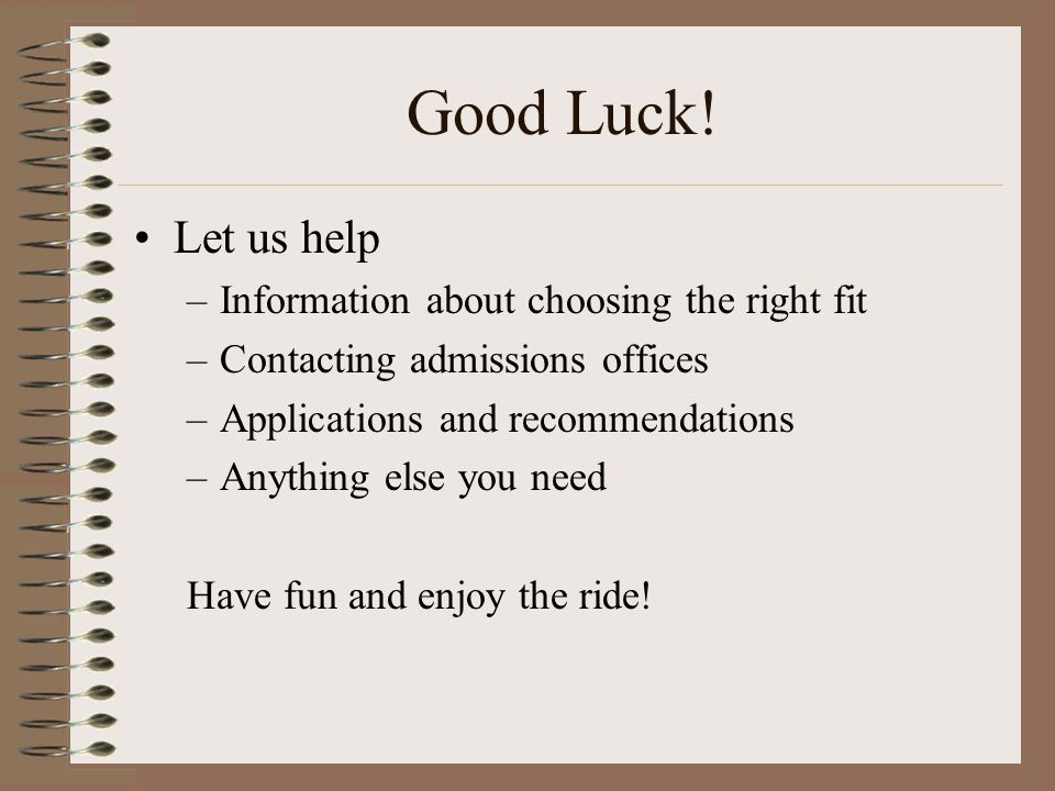 Good Luck! Let us help –Information about choosing the right fit –Contacting admissions offices –Applications and recommendations –Anything else you n