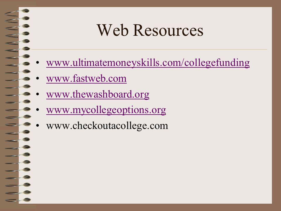 Web Resources www.ultimatemoneyskills.com/collegefunding www.fastweb.com www.thewashboard.org www.mycollegeoptions.org www.checkoutacollege.com