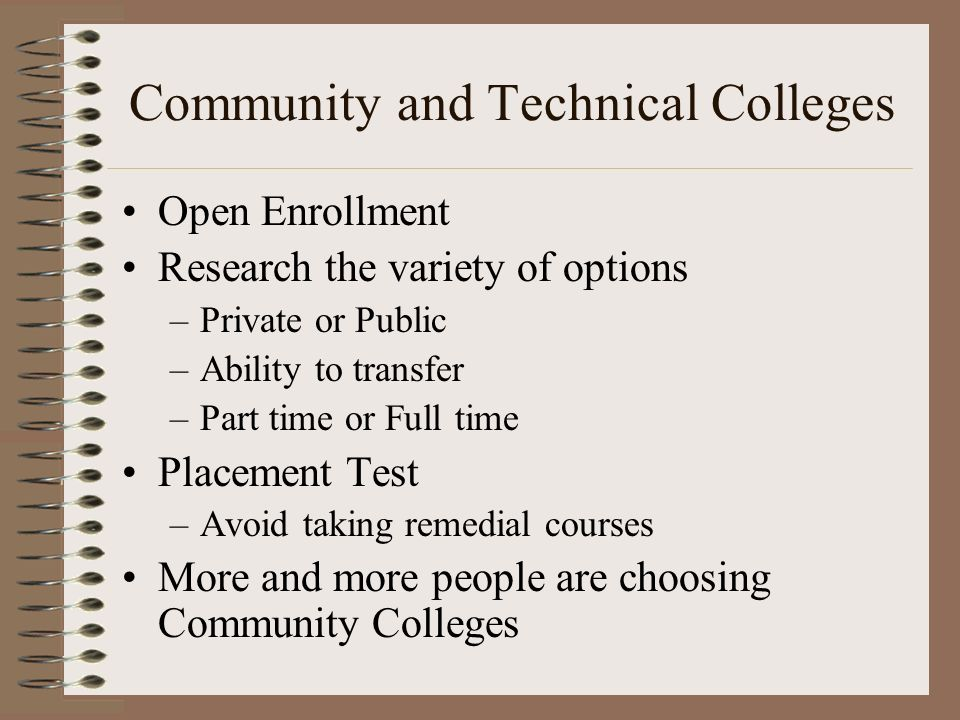 Community and Technical Colleges Open Enrollment Research the variety of options –Private or Public –Ability to transfer –Part time or Full time Place