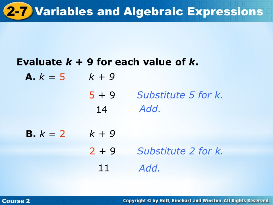 Evaluate k + 9 for each value of k. Course 2 2-7 Variables and Algebraic Expressions A. k = 5 k + 9 5 + 9 14 Substitute 5 for k. Add. B. k = 2 k + 9 2