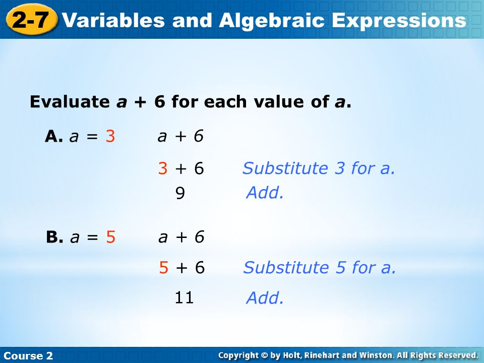 Insert Lesson Title Here Course 2 2-7 Variables and Algebraic Expressions Evaluate a + 6 for each value of a. A. a = 3 a + 6 3 + 6 9 Substitute 3 for