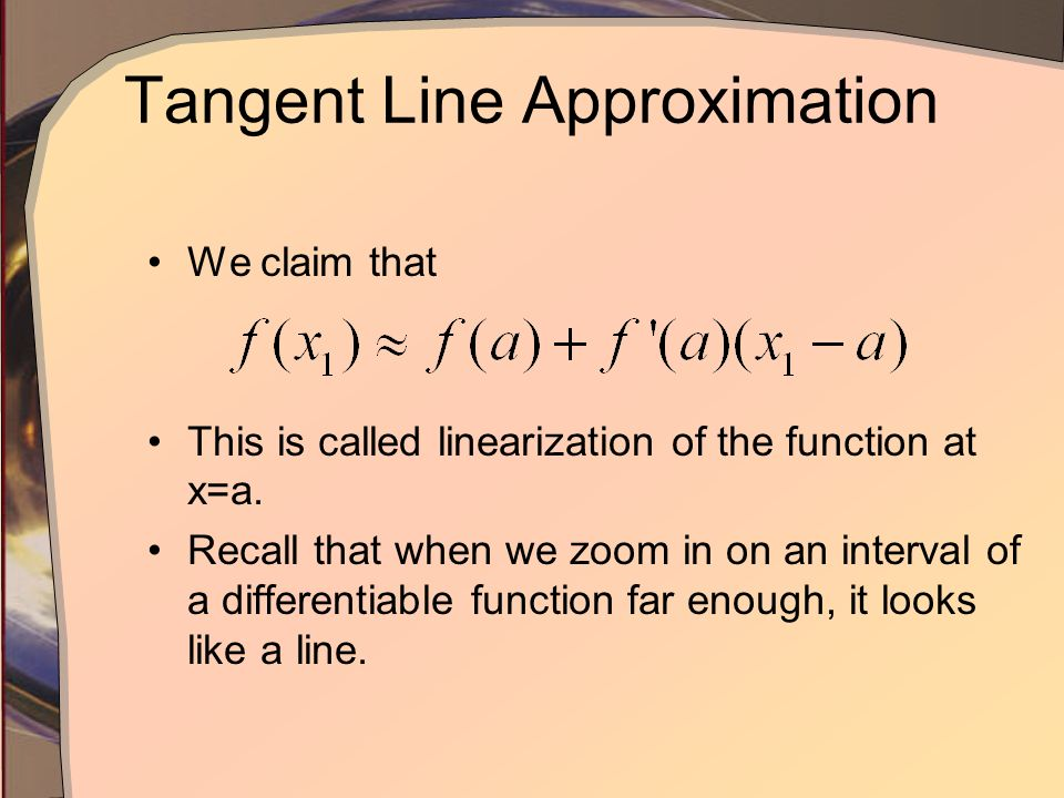 Tangent Line Approximation Consider a tangent to a function at a point where x = a Close to the point, the tangent line is an approximation for f(x) a