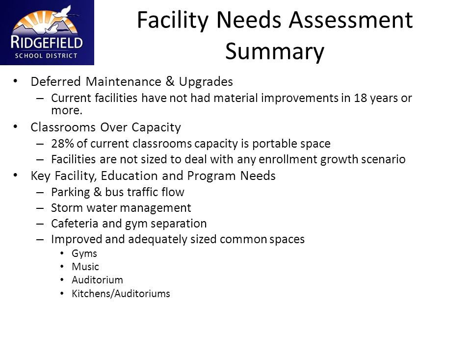 Facility Needs Assessment Summary Deferred Maintenance & Upgrades – Current facilities have not had material improvements in 18 years or more. Classro