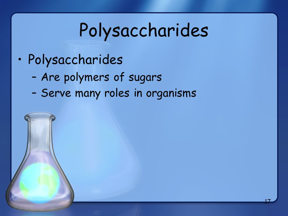 17 Polysaccharides –Are polymers of sugars –Serve many roles in organisms