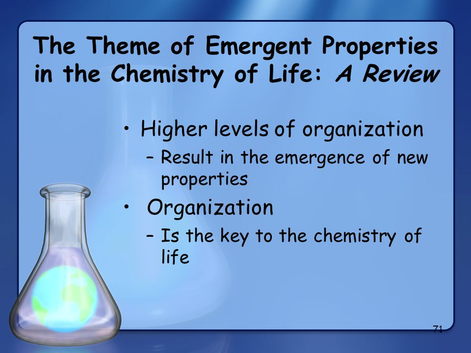 71 The Theme of Emergent Properties in the Chemistry of Life: A Review Higher levels of organization –Result in the emergence of new properties Organi