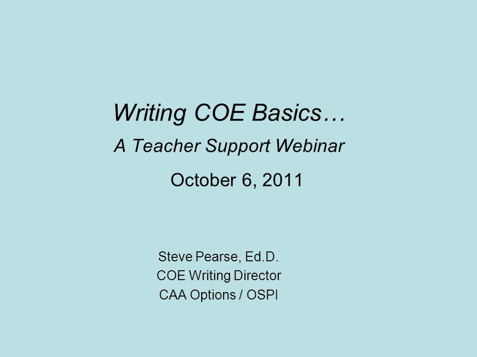 Writing COE Basics… A Teacher Support Webinar October 6, 2011 Steve Pearse, Ed.D. COE Writing Director CAA Options / OSPI
