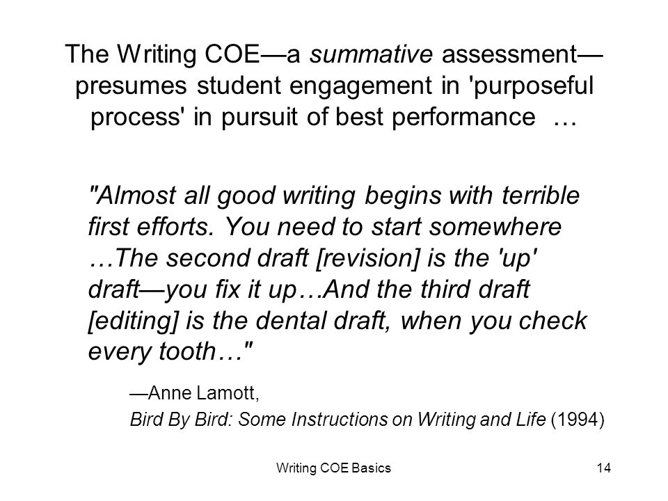 Writing COE Basics14 The Writing COEa summative assessment presumes student engagement in purposeful process in pursuit of best performance … Almost all good writing begins with terrible first efforts.
