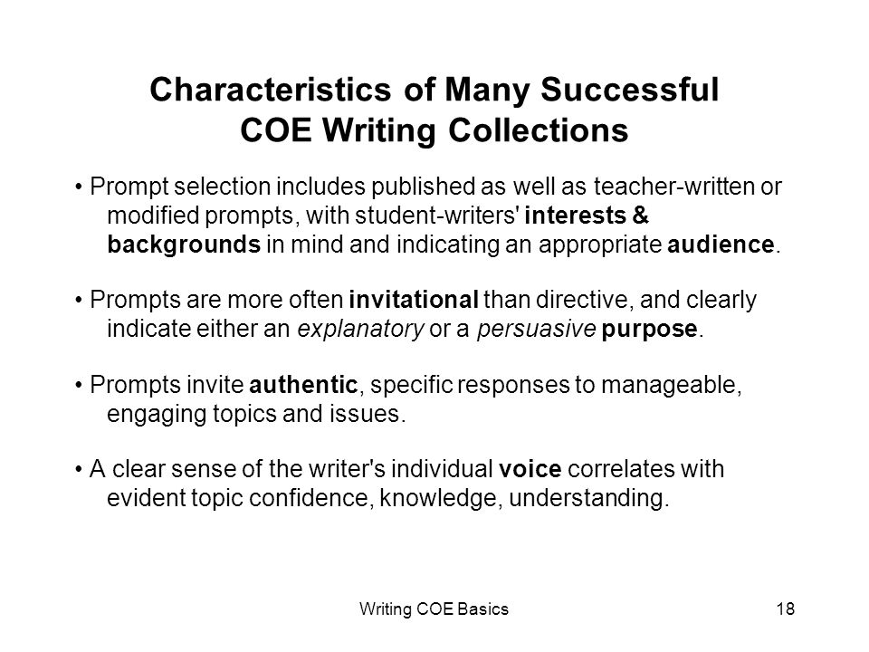Writing COE Basics18 Characteristics of Many Successful COE Writing Collections Prompt selection includes published as well as teacher-written or modified prompts, with student-writers interests & backgrounds in mind and indicating an appropriate audience.