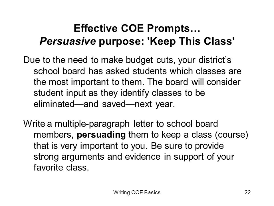 Writing COE Basics22 Effective COE Prompts… Persuasive purpose: Keep This Class Due to the need to make budget cuts, your districts school board has asked students which classes are the most important to them.