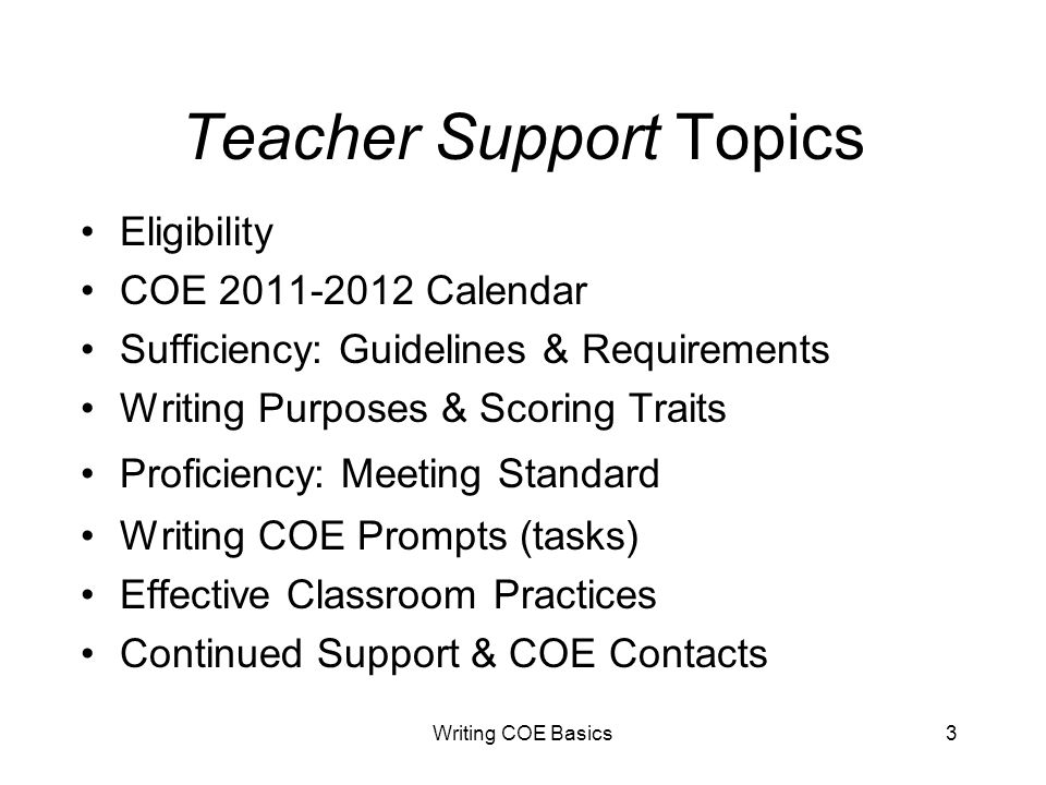 Writing COE Basics3 Teacher Support Topics Eligibility COE 2011-2012 Calendar Sufficiency: Guidelines & Requirements Writing Purposes & Scoring Traits Proficiency: Meeting Standard Writing COE Prompts (tasks) Effective Classroom Practices Continued Support & COE Contacts