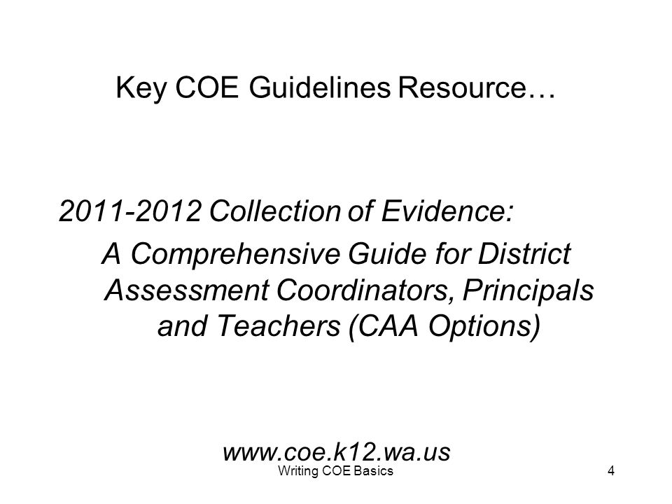 Writing COE Basics4 Key COE Guidelines Resource… 2011-2012 Collection of Evidence: A Comprehensive Guide for District Assessment Coordinators, Principals and Teachers (CAA Options) www.coe.k12.wa.us
