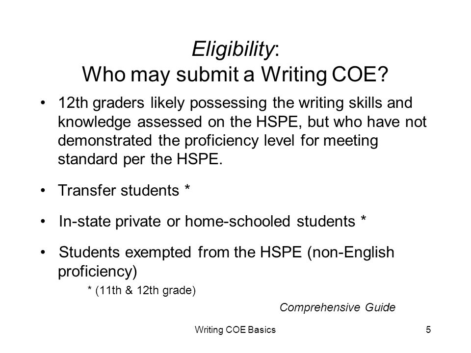 Writing COE Basics5 Eligibility: Who may submit a Writing COE? 12th graders likely possessing the writing skills and knowledge assessed on the HSPE, b