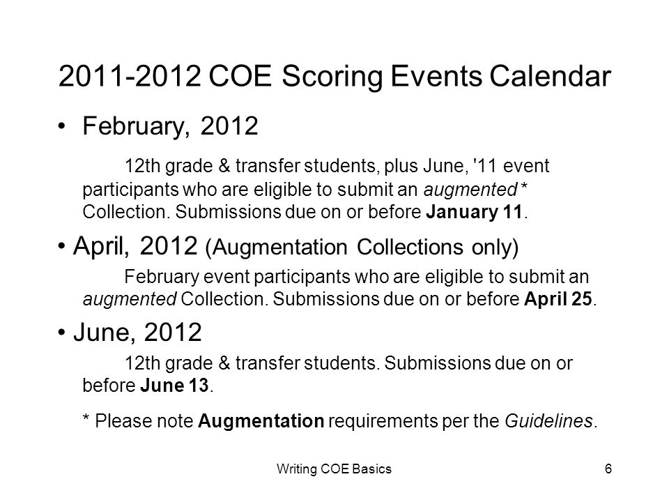 Writing COE Basics6 2011-2012 COE Scoring Events Calendar February, 2012 12th grade & transfer students, plus June, 11 event participants who are eligible to submit an augmented * Collection.