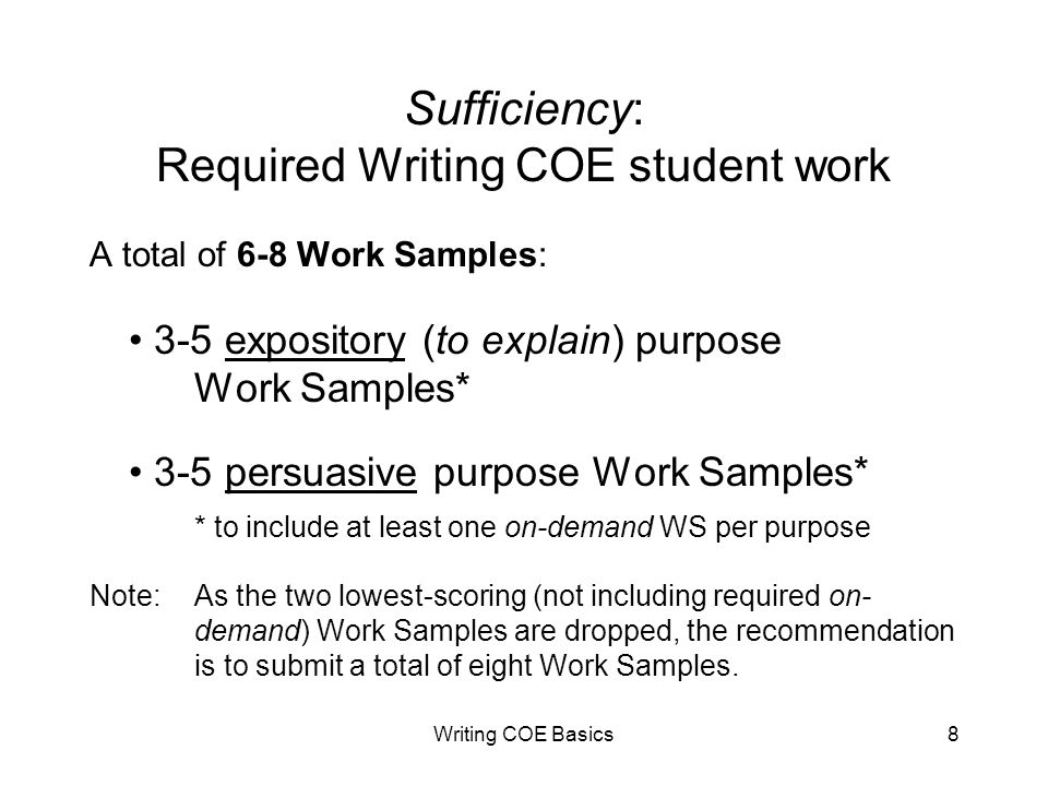 Writing COE Basics8 Sufficiency: Required Writing COE student work A total of 6-8 Work Samples: 3-5 expository (to explain) purpose Work Samples* 3-5 persuasive purpose Work Samples* * to include at least one on-demand WS per purpose Note: As the two lowest-scoring (not including required on- demand) Work Samples are dropped, the recommendation is to submit a total of eight Work Samples.