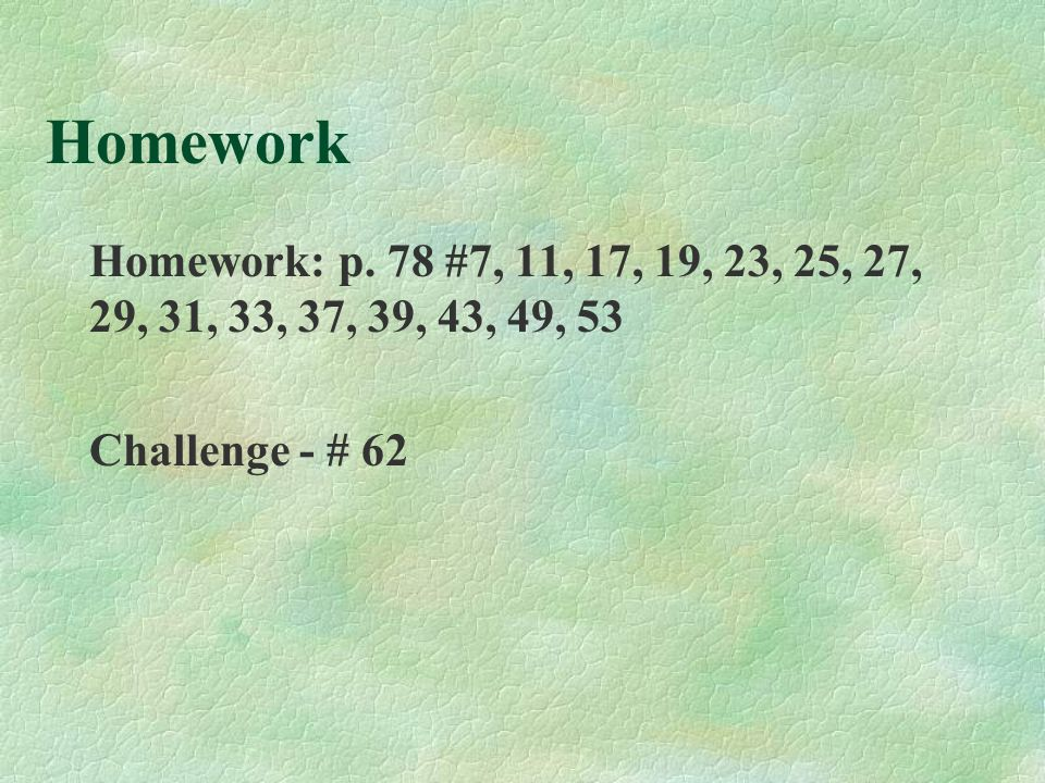 Homework Homework: p. 78 #7, 11, 17, 19, 23, 25, 27, 29, 31, 33, 37, 39, 43, 49, 53 Challenge - # 62