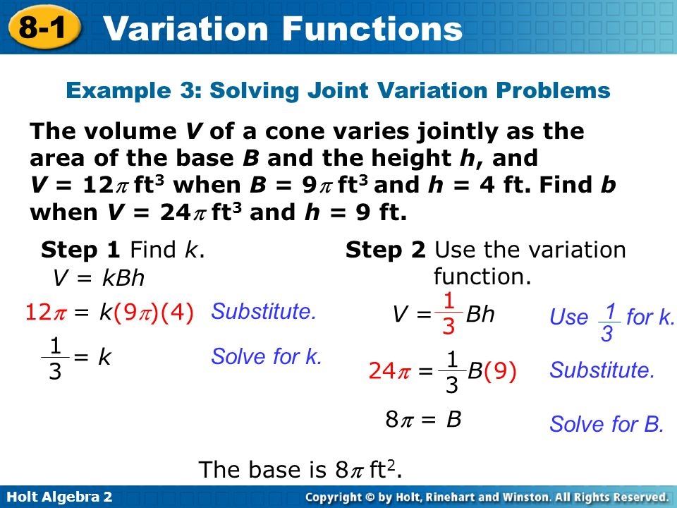 Holt Algebra 2 8-1 Variation Functions The volume V of a cone varies jointly as the area of the base B and the height h, and V = 12 ft 3 when B = 9 ft 3 and h = 4 ft.