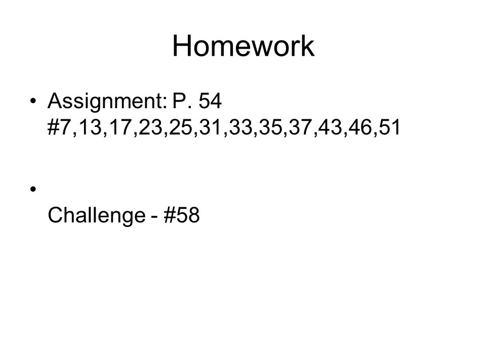 Homework Assignment: P. 54 #7,13,17,23,25,31,33,35,37,43,46,51 Challenge - #58