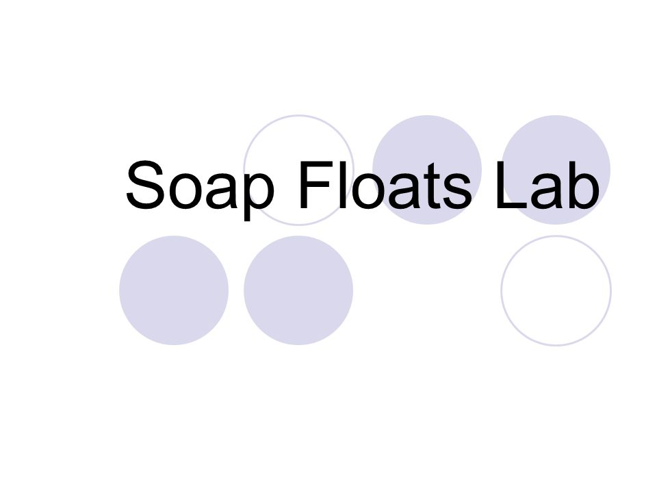 Question/Problem How your lab group make the bar of soap float in a container of water?
