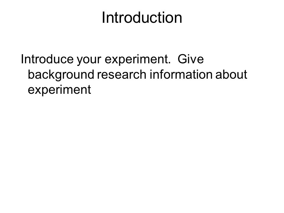 Introduction Introduce your experiment. Give background research information about experiment